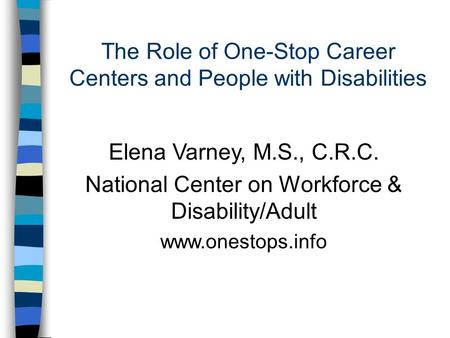 The Role of One-Stop Career Centers and People with Disabilities Elena Varney, M.S., C.R.C. National Center on Workforce & Disability/Adult www.onestops.info.
