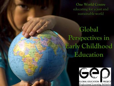One World Centre educating for a just and sustainable world Global Perspectives in Early Childhood Education.