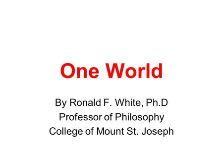One World By Ronald F. White, Ph.D Professor of Philosophy College of Mount St. Joseph.
