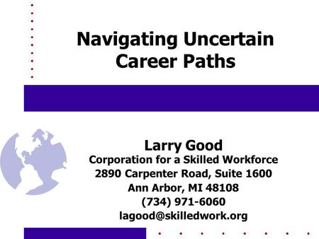 Navigating Uncertain Career Paths Larry Good Corporation for a Skilled Workforce 2890 Carpenter Road, Suite 1600 Ann Arbor, MI 48108 (734) 971-6060