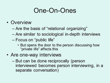 "One-On-Ones Overview –Are the basis of ""relational organizing"" –Are similar to sociological in-depth interviews –Focus on ""public life"" But opens the door."