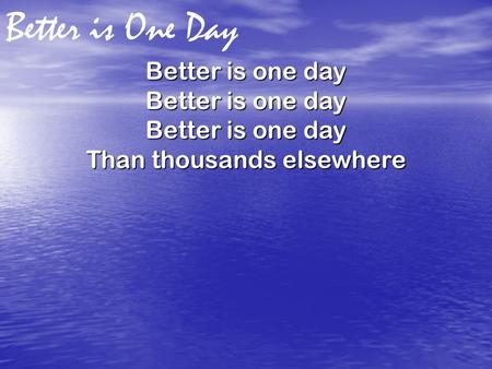 Better is One Day Better is one day Than thousands elsewhere.