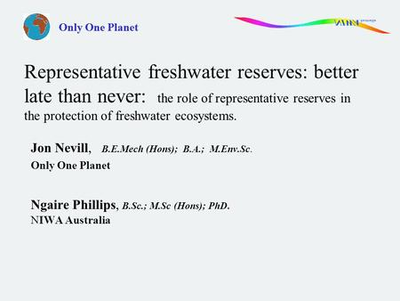 Only One Planet Jon Nevill, B.E.Mech (Hons); B.A.; M.Env.Sc. Only One Planet Ngaire Phillips, B.Sc.; M.Sc (Hons); PhD. NIWA Australia Representative freshwater.