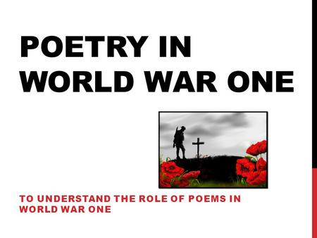 To understand the role of poems in world war one