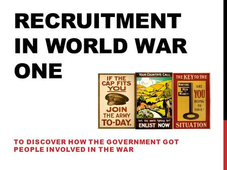 RECRUITMENT IN WORLD WAR ONE TO DISCOVER HOW THE GOVERNMENT GOT PEOPLE INVOLVED IN THE WAR.