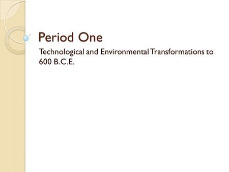 Period One Technological and Environmental Transformations to 600 B.C.E.