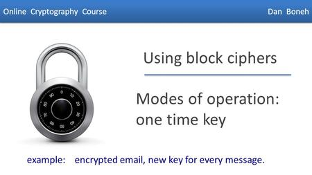 Dan Boneh Using block ciphers Modes of operation: one time key Online Cryptography Course Dan Boneh example: encrypted email, new key for every message.
