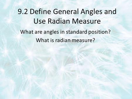 9.2 Define General Angles and Use Radian Measure What are angles in standard position? What is radian measure?