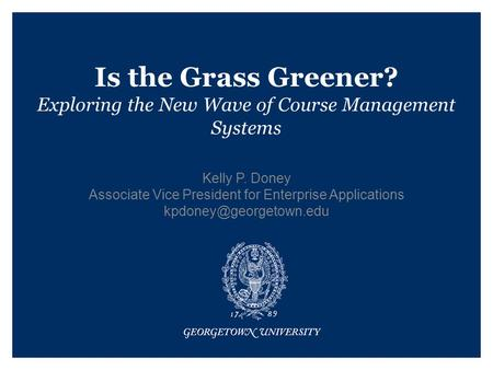 Is the Grass Greener? Exploring the New Wave of Course Management Systems Kelly P. Doney Associate Vice President for Enterprise Applications