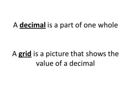 1 One whole. A decimal is a part of one whole A grid is a picture that shows the value of a decimal.