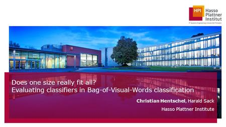 Does one size really fit all? Evaluating classifiers in Bag-of-Visual-Words classification Christian Hentschel, Harald Sack Hasso Plattner Institute.