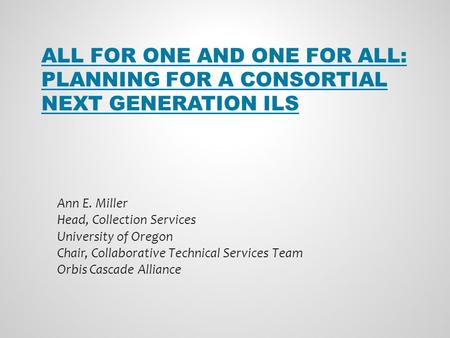 ALL FOR ONE AND ONE FOR ALL: PLANNING FOR A CONSORTIAL NEXT GENERATION ILS Ann E. Miller Head, Collection Services University of Oregon Chair, Collaborative.