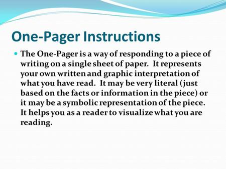 One-Pager Instructions The One-Pager is a way of responding to a piece of writing on a single sheet of paper. It represents your own written and graphic.