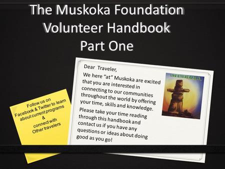 "The Muskoka Foundation Volunteer Handbook Part One Dear Traveler, We here ""at"" Muskoka are excited that you are interested in connecting to our communities."