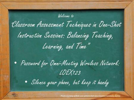 "Welcome to "" Classroom Assessment Techniques in One-Shot Instruction Sessions: Balancing Teaching, Learning, and Time"" Photo courtesy of flickr user pinksherbet."