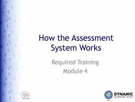 How the Assessment System Works Required Training Module 4.