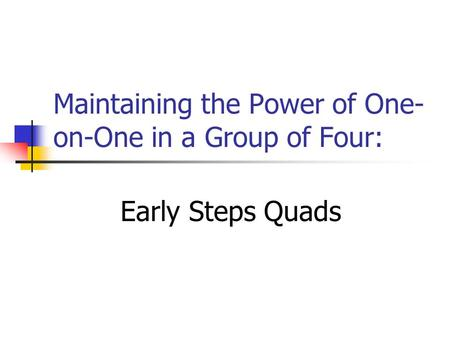 Maintaining the Power of One- on-One in a Group of Four: Early Steps Quads.