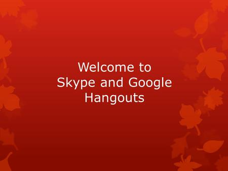 Welcome to Skype and Google Hangouts. Let's take a look at Skype ! Skype  Always one-on-one visual  Video calls  Authors will skype  Students can.