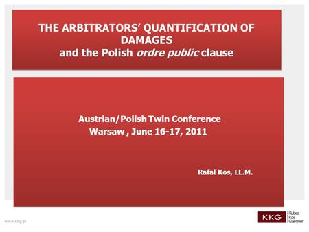 THE ARBITRATORS' QUANTIFICATION OF DAMAGES and the Polish ordre public clause Austrian/Polish Twin Conference Warsaw, June 16-17, 2011 Rafal Kos, LL.M.