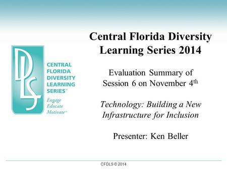 CFDLS © 2014 Central Florida Diversity Learning Series 2014 Evaluation Summary of Session 6 on November 4 th Technology: Building a New Infrastructure.