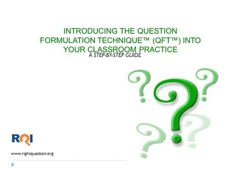 INTRODUCING THE QUESTION FORMULATION TECHNIQUE™ (QFT™) INTO YOUR CLASSROOM PRACTICE A STEP-BY-STEP GUIDE www.rightquestion.org.