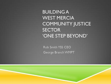 BUILDING A WEST MERCIA COMMUNITY JUSTICE SECTOR 'ONE STEP BEYOND' Rob Smith YSS CEO George Branch WMPT.