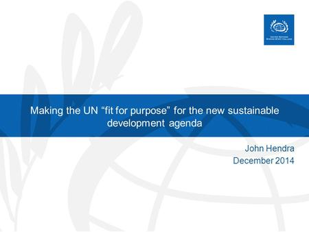 "Making the UN ""fit for purpose"" for the new sustainable development agenda John Hendra December 2014."