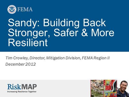 Sandy: Building Back Stronger, Safer & More Resilient Tim Crowley, Director, Mitigation Division, FEMA Region II December 2012.