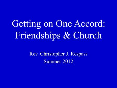 Getting on One Accord: Friendships & Church Rev. Christopher J. Respass Summer 2012.