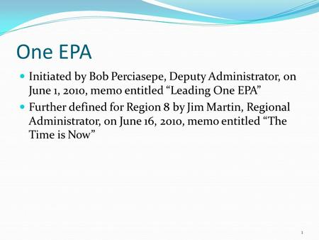 "One EPA Initiated by Bob Perciasepe, Deputy Administrator, on June 1, 2010, memo entitled ""Leading One EPA"" Further defined for Region 8 by Jim Martin,"