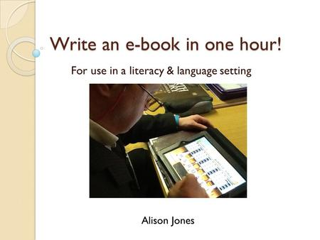 Write an e-book in one hour! For use in a literacy & language setting Alison Jones.