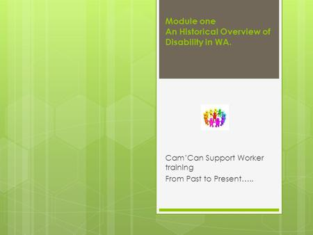 Module one An Historical Overview of Disability in WA. Cam'Can Support Worker training From Past to Present…..