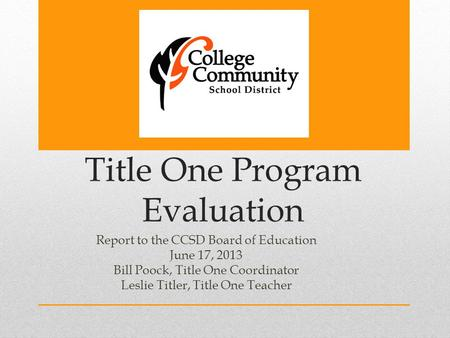 Title One Program Evaluation Report to the CCSD Board of Education June 17, 2013 Bill Poock, Title One Coordinator Leslie Titler, Title One Teacher.