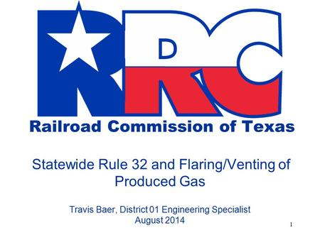 Railroad Commission of Texas Statewide Rule 32 and Flaring/Venting of Produced Gas Travis Baer, District 01 Engineering Specialist August 2014.