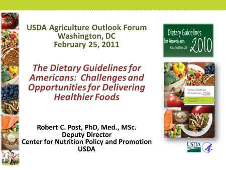 USDA Agriculture Outlook Forum Washington, DC February 25, 2011 The Dietary Guidelines for Americans: Challenges and Opportunities for Delivering Healthier.