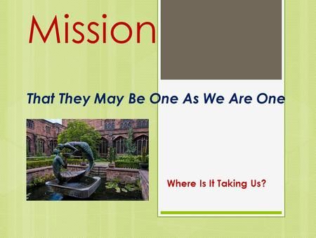 Mission That They May Be One As We Are One Where Is It Taking Us?