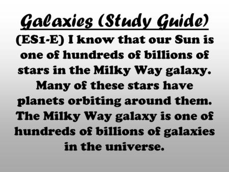 Galaxies (Study Guide) (ES1-E) I know that our Sun is one of hundreds of billions of stars in the Milky Way galaxy. Many of these stars have planets orbiting.