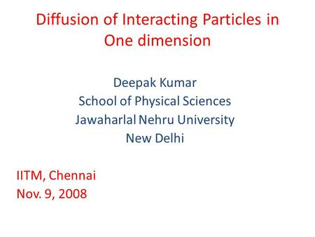 Diffusion of Interacting Particles in One dimension Deepak Kumar School of Physical Sciences Jawaharlal Nehru University New Delhi IITM, Chennai Nov. 9,