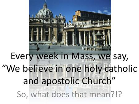 "Every week in Mass, we say, ""We believe in one holy catholic and apostolic Church"" So, what does that mean?!?"