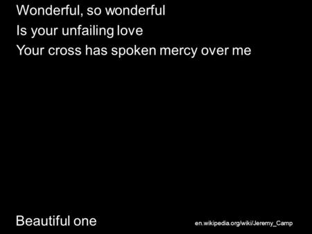 Beautiful one Wonderful, so wonderful Is your unfailing love Your cross has spoken mercy over me en.wikipedia.org/wiki/Jeremy_Camp.