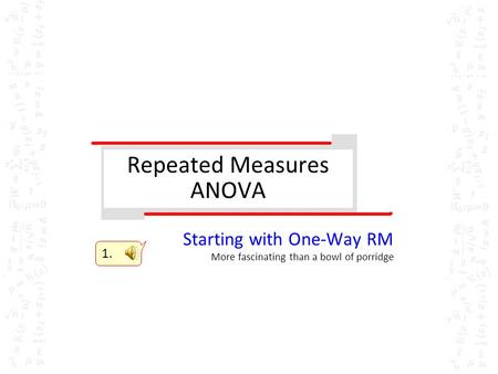 Repeated Measures ANOVA Starting with One-Way RM More fascinating than a bowl of porridge 1.