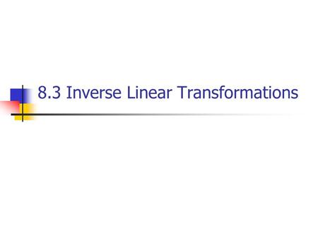 8.3 Inverse Linear Transformations. Definition one-to-one A linear transformation T:V → W is said to be one-to-one if T maps distinct vectors in V into.