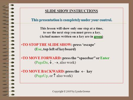 Copyright © 2005 by Lynda Greene SLIDE SHOW INSTRUCTIONS This presentation is completely under your control. This lesson will show only one step at a time,
