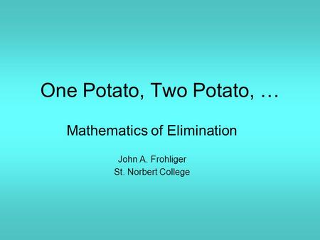 One Potato, Two Potato, … Mathematics of Elimination John A. Frohliger St. Norbert College.