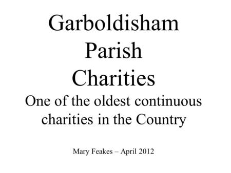 Garboldisham Parish Charities One of the oldest continuous charities in the Country Mary Feakes – April 2012.