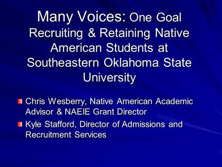 Many Voices: One Goal Recruiting & Retaining Native American Students at Southeastern Oklahoma State University Chris Wesberry, Native American Academic.