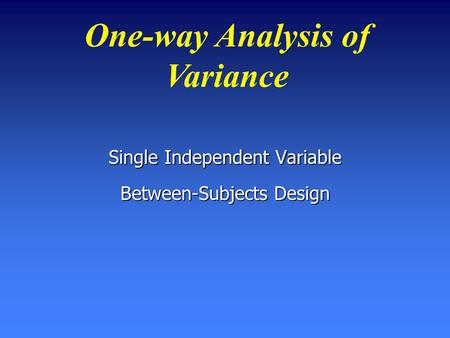 One-way Analysis of Variance Single Independent Variable Between-Subjects Design.