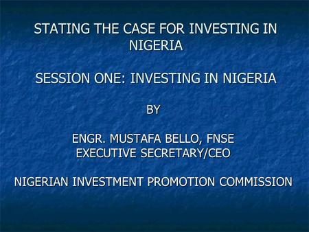 STATING THE CASE FOR INVESTING IN NIGERIA SESSION ONE: INVESTING IN NIGERIA BY ENGR. MUSTAFA BELLO, FNSE EXECUTIVE SECRETARY/CEO NIGERIAN INVESTMENT PROMOTION.