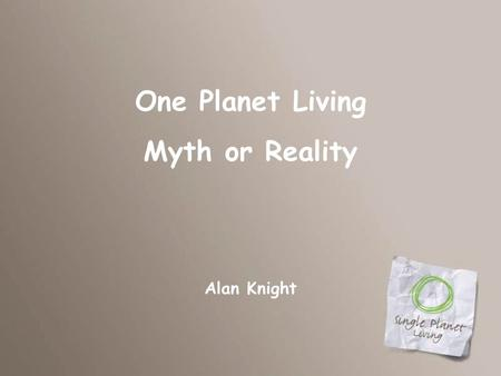 One Planet Living Myth or Reality Alan Knight. And our next speaker is….