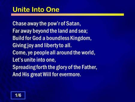 Unite Into One Chase away the pow'r of Satan, Far away beyond the land and sea; Build for God a boundless Kingdom, Giving joy and liberty to all. Come,